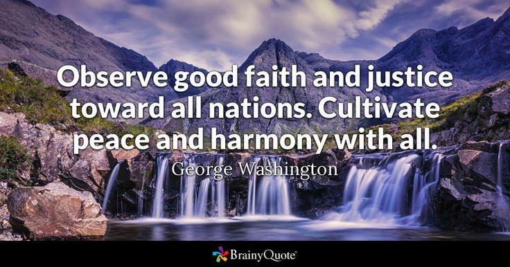 """Observe good faith and justice toward all nations. Cultivate peace and harmony with all."" - George Washington quotes from BrainyQuote.com"