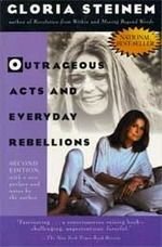 Outrageous Acts and Everday Rebellions was the first published collection of Gloria's essays. Given that she was writing on sexual harrasment, genital mutilation, unequal pay for equal work, and other humiliating inequities facing women, she often says that she wishes it hadn't still been relevant enough for a second edition.