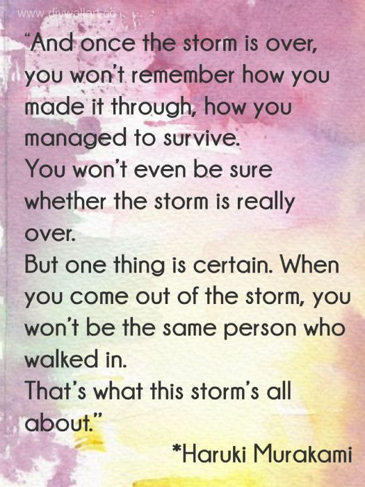 """And once the storm is over, you won't remember how you made it through, how you managed to survive. You won't even be sure, whether the storm is really over. But one thing is certain. When you come out of the storm, you won't be the same person who walked in. That's what this storm's all about."" ― Haruki Murakami"