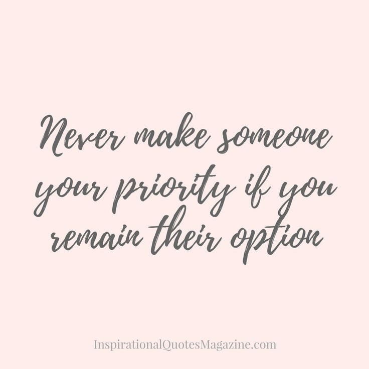 Never make someone your priority if you remain their option