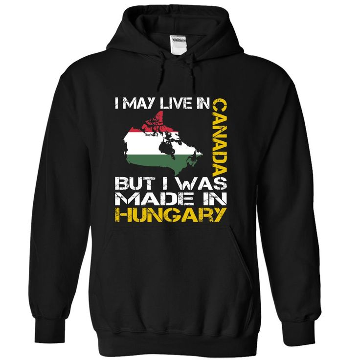 I May Live in Canada But I Was Made in Hungary T-Shirts, Hoodies, Sweaters