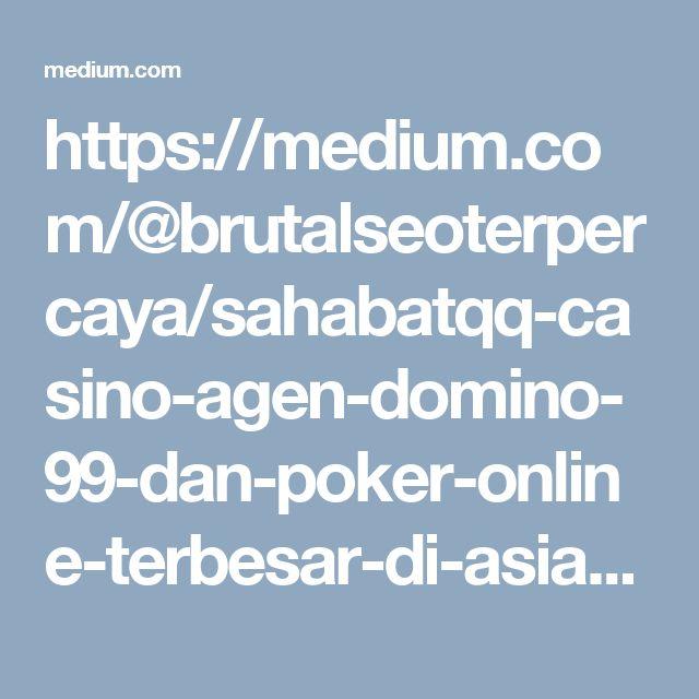 https://medium.com/@brutalseoterpercaya/sahabatqq-casino-agen-domino-99-dan-poker-online-terbesar-di-asia-de08bbf7a5ba#.qbof9zxpo