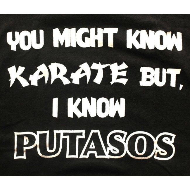 Image detail for You might know karate but I know putasos
