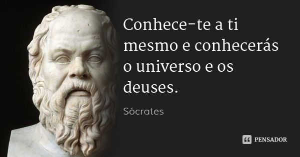 Conhece-te a ti mesmo e conhecerás o universo e os deuses. — Sócrates