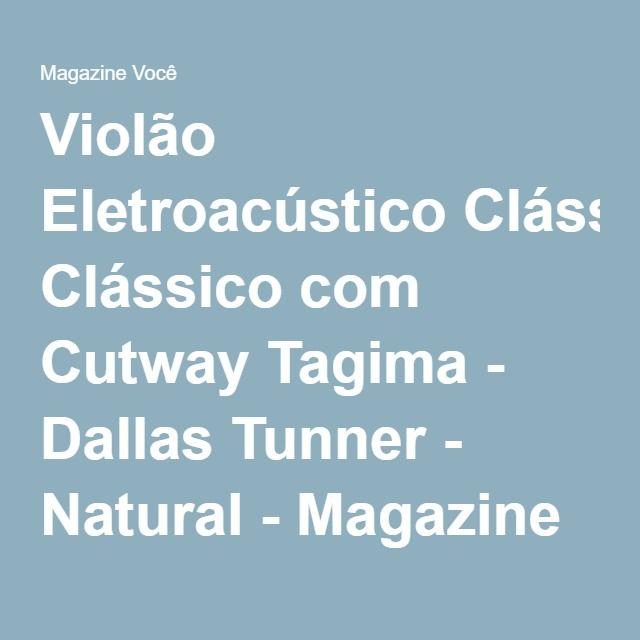 Violão Eletroacústico Clássico com Cutway Tagima - Dallas Tunner - Natural - Magazine Slgfmegatelc