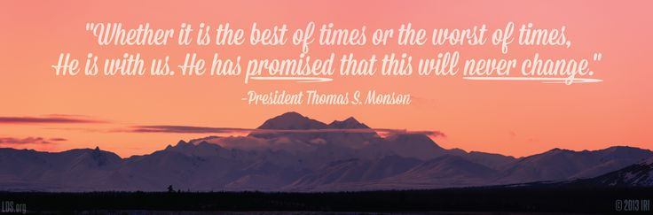 """""""Whether it is the best of times or the worst of times, He is with us. He has promised that this will never change."""" –President Thomas S. Monson"""