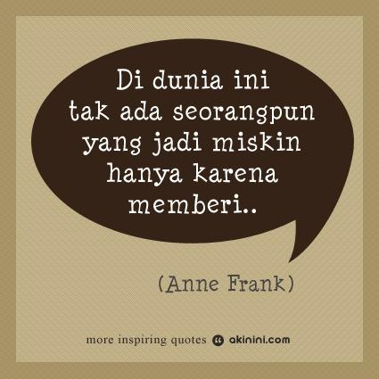 """""""Di dunia ini tak ada seorangpun yang menjadi miskin hanya karena memberi..""""  (Anne Frank)"""