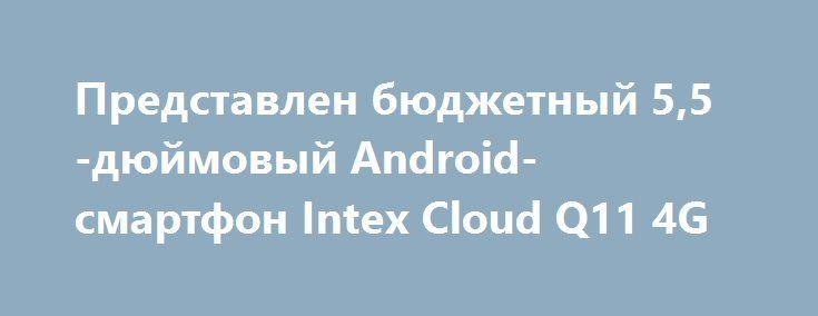 Представлен бюджетный 5,5-дюймовый Android-смартфон Intex Cloud Q11 4G http://ilenta.com/news/smartphone/news_14702.html  Компания Intex представила бюджетный Android-двухсимник Cloud Q11 4G с поддержкой 4G VoLTE. ***