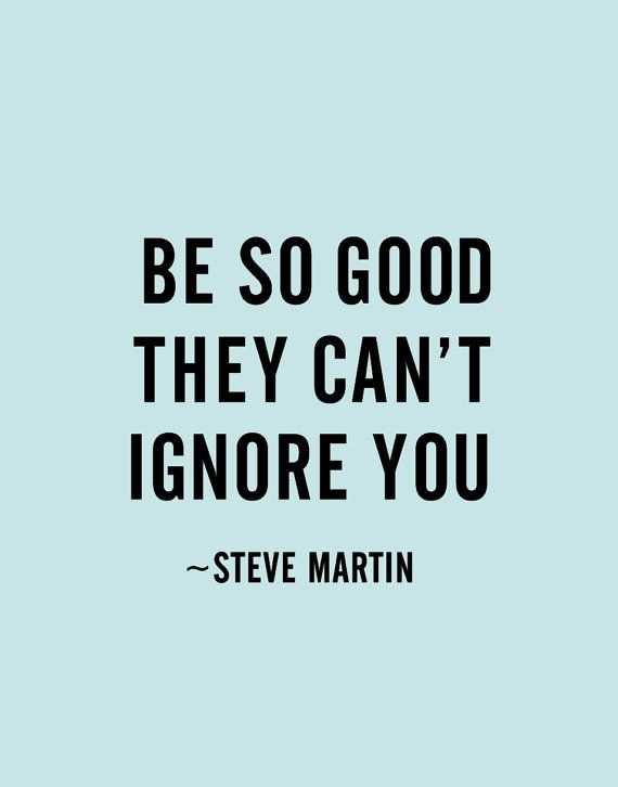 Be so good they can't ignore you - Steve Martin #inspiration #quotes