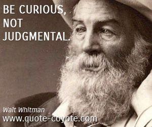 "Walt Whitman - ""Be curious, not judgmental."""