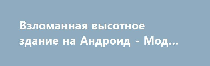 Взломанная высотное здание на Андроид - Мод все открыто http://android-gamerz.ru/653-vzlomannaya-vysotnoe-zdanie-na-android-mod-vse-otkryto.html