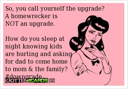 So, you call yourself the upgrade? A homewrecker is NOT an upgrade. How do you sleep at night knowing kids are hurting and asking for dad to come home to mom & the family? #downgrade