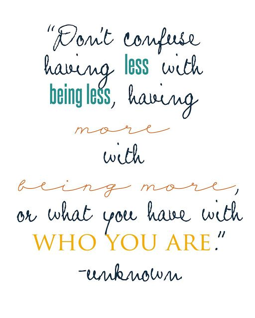 """""""Don't confuse having less with being less, having more with being more, or what you have with who you are."""" - Unknown #simplify #freeprintable"""