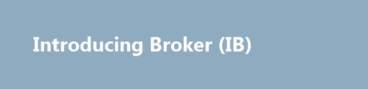 Introducing Broker (IB) http://trading.remmont.com/introducing-broker-ib/  Introducing Broker (IB) An IB is an individual or organization which solicits or accepts orders to buy or sell futures contracts, options on futures, retail off-exchange forex contracts or swaps but does not accept money or other assets from customers to support such orders. Registration is required unless: You are registered as and acting in Continue Reading