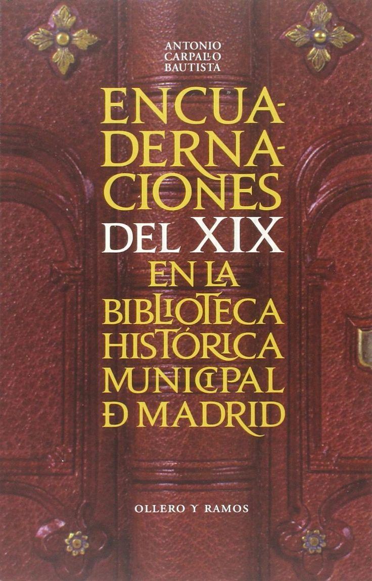 ANTONIO CARPALLO B. Encuadernaciones del XIX en la Biblioteca Histórica Municipal de Madrid. Madrid: Ollero y Ramos Editores, 2015, 194 p.