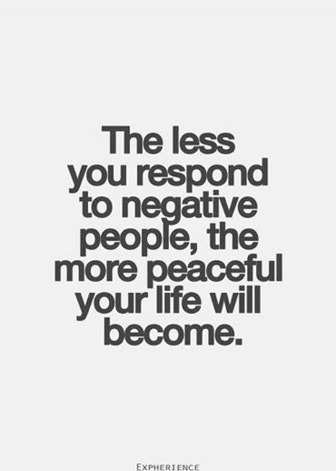 The less you respond to negative people, the more peaceful our life will become.                                                                                                                                                                                 More