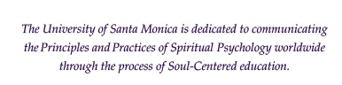 The University of Santa Monica is dedicated to establishing the Principles and Practices of Spiritual Psychology worldwide through the process of Soul-Centered education.