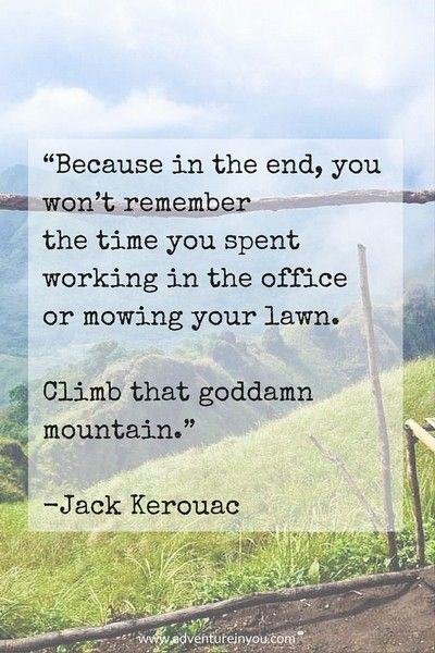 'because in the end, you won't remenber the time you spent working in the office or mowing your lawn. climb that goddamn mountain. -jack kerouac