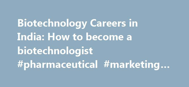 Biotechnology Careers in India: How to become a biotechnologist #pharmaceutical #marketing #jobs http://pharmacy.nef2.com/biotechnology-careers-in-india-how-to-become-a-biotechnologist-pharmaceutical-marketing-jobs/  #biotechnology careers # Biotechnology. Introduction Bio-Technology is a research oriented science, a combination of Biology and Technology. It covers a wide variety of subjects like Genetics, Biochemistry, Microbiology, Immunology, Virology, Chemistry and Engineering and is…