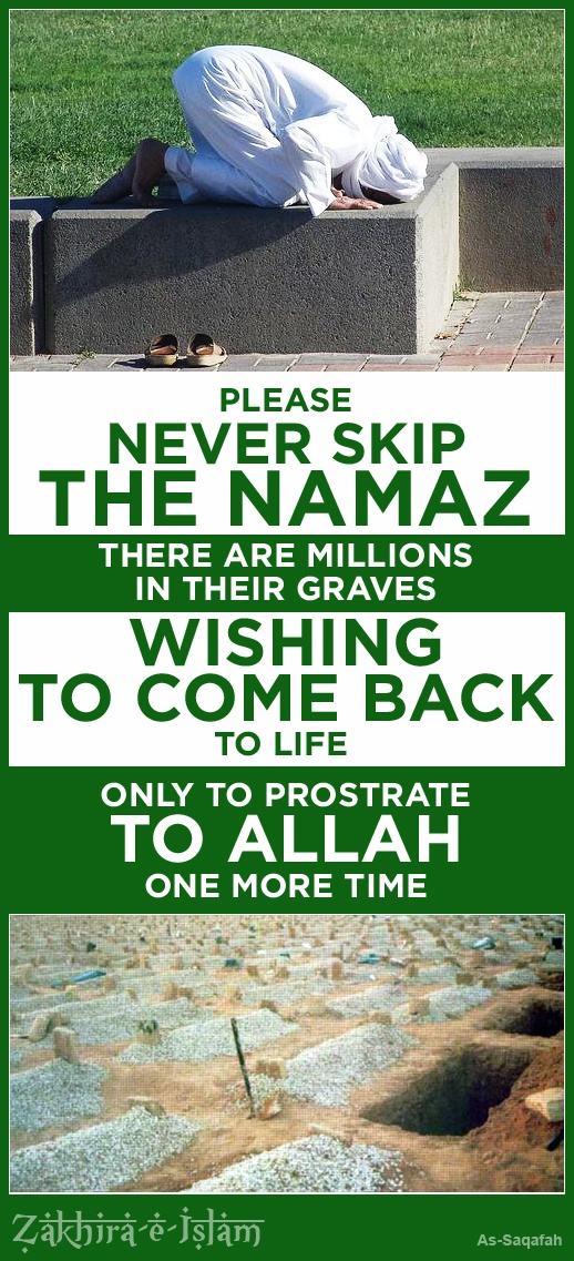Share it on your wall to remember this good thought... that there are Millions in their Graves wishing to come back to life just to prostrate to ALLAH (SWT) one more time.