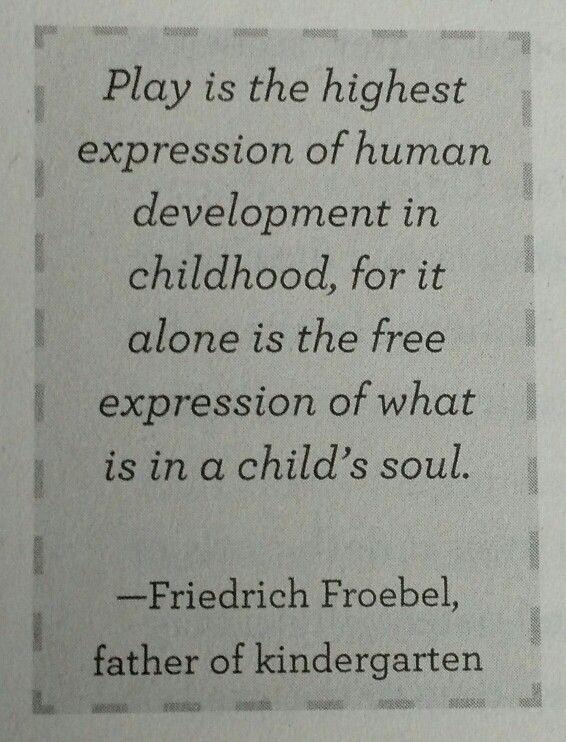 Free play. Friedrich Froebel: father of kindergarten -aka, children's garden (Heather Shumaker)
