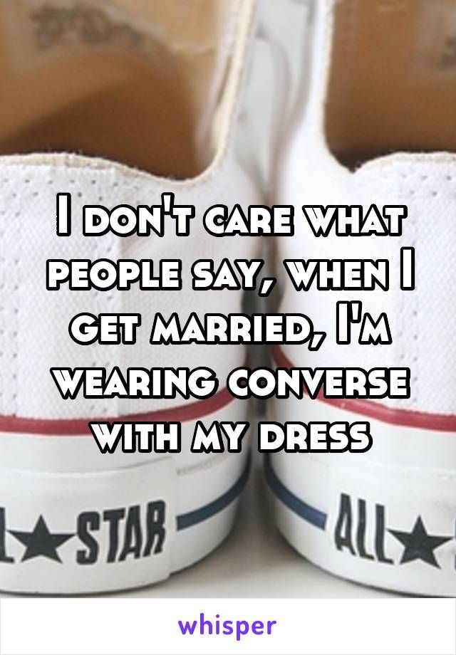 I dont care what people say, when I get married, Im wearing converse with my dress