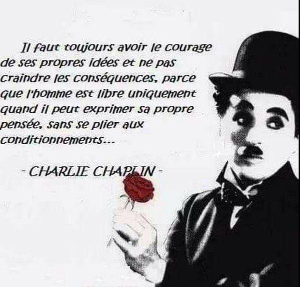 """""""Il faut toujours avoir le courage de ses propres idées, et ne pas craindre les conséquences, parce que l'homme est libre uniquement quand il peut exprimer sa propre pensée, sans se plier aux conditionnements..."""" Charlie Chaplin"""