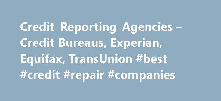 Credit Reporting Agencies – Credit Bureaus, Experian, Equifax, TransUnion #best #credit #repair #companies http://credit.remmont.com/credit-reporting-agencies-credit-bureaus-experian-equifax-transunion-best-credit-repair-companies/  #credit report agencies # Credit Reporting Agencies – Credit Bureaus, Equifax, TransUnion, Experian Credit Reporting Agencies and Your Credit Rating Read More...The post Credit Reporting Agencies – Credit Bureaus, Experian, Equifax, TransUnion #best #credit…