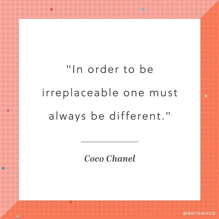 """In order to be irreplaceable one must always be different."" -Coco Chanel"