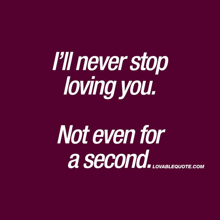 I'll never stop loving you. Not even for a second. ❤  True love. When you'll never stop loving him or her. Not even for a day, an hour or a single second. ❤  #true #love #quote