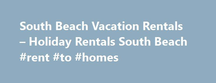 South Beach Vacation Rentals – Holiday Rentals South Beach #rent #to #homes http://rental.remmont.com/south-beach-vacation-rentals-holiday-rentals-south-beach-rent-to-homes/  #south beach vacation rentals # South Beach Vacation Rentals – Holiday Rentals South Beach South Beach is the most popular district of the city of Miami Beach. The boundaries of the district of South Beach stretch from the Southern tip of South Pointe to approximately 26th street and Collins. South Beach is where most…