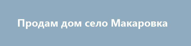 Продам дом село Макаровка http://brandar.net/ru/a/ad/s-makarovka/  Дом  5 комнат, +кухня h=2.8 общая 103м2 ,жилая 80 м2 ,место под с\у,п\погреб.,Колодец.,Сарай. Участок 30 соток. До ж\д 15 минут.