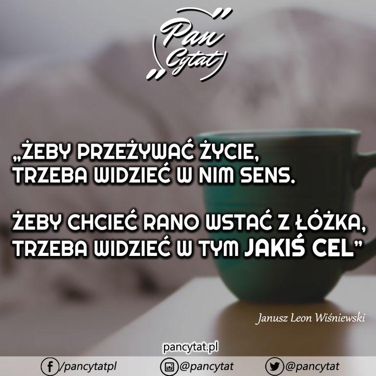 Żeby przeżywać życie, trzeba widzieć w nim sens. Żeby chcieć rano wstać z łóżka, trzeba widzieć w tym jakiś cel. Janusz Leon Wiśniewski #cytat