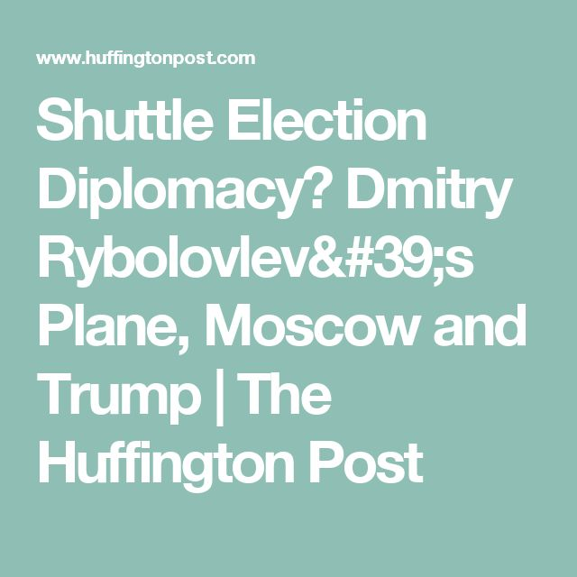 Shuttle Election Diplomacy? Dmitry Rybolovlev's Plane, Moscow and Trump | The Huffington Post