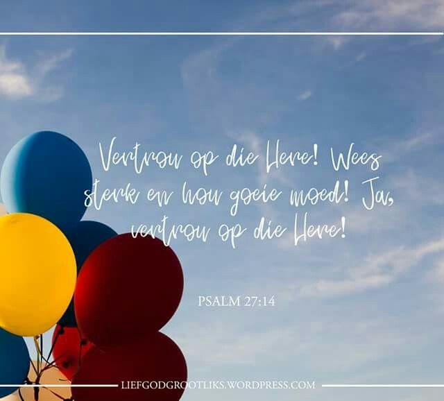 Psalms 27:14 Vertrou op die Here! Wees sterk en hou goeie moed! Ja, vertrou op die Here!  Vertrou altyd op die Here. #LiefGodGrootliks