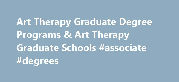 Art Therapy Graduate Degree Programs & Art Therapy Graduate Schools #associate #degrees http://degree.nef2.com/art-therapy-graduate-degree-programs-art-therapy-graduate-schools-associate-degrees/  #art therapy degree # Art Therapy Degree Graduate Programs & Art Therapy Graduate Schools Considering an Art Therapy Graduate Degree Program? Art can be a very therapeutic activity for people, and art therapy graduate programs may be the way to a rewarding and expressive career path. Art therapy is…