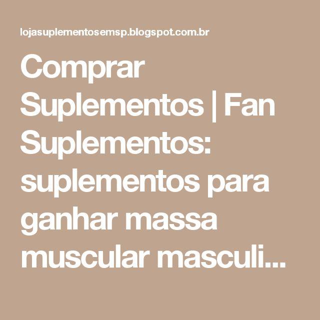Comprar Suplementos   Fan Suplementos: suplementos para ganhar massa muscular masculino   Fan Suplementos