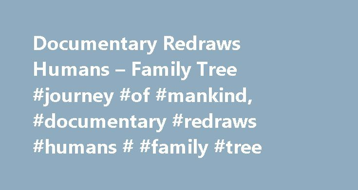 Documentary Redraws Humans – Family Tree #journey #of #mankind, #documentary #redraws #humans # #family #tree http://st-loius.remmont.com/documentary-redraws-humans-family-tree-journey-of-mankind-documentary-redraws-humans-family-tree/  # Documentary Redraws Humans' Family Tree Modern humans, he contends, didn't start their spread across the globe until after that time. Most archaeologists would say the exodus began 100,000 years ago a 40,000-year discrepancy. Wells's take on the origins of…