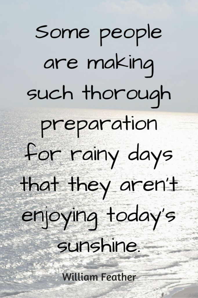 Some people are making such thorough preparation for rainy days that they aren't enjoying today's sunshine. – William Feather thedailyquotes.com