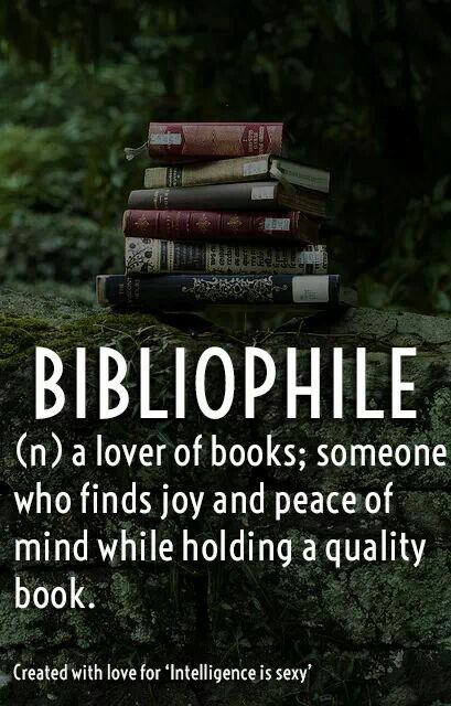 "Bibliophile : a lover of books especially for qualities of format; also : a book collector. Examples of BIBLIOPHILE: ""For bibliophiles, no electronic device could possibly give the tactile pleasure of a beautifully bound book."""