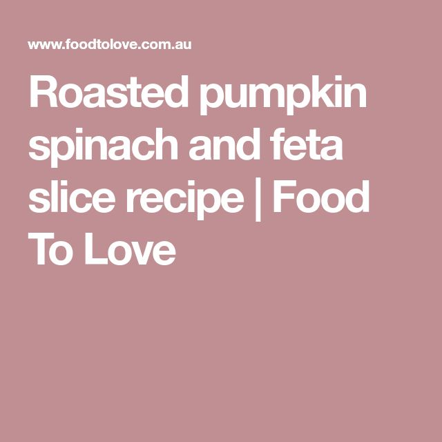 Roasted pumpkin spinach and feta slice recipe | Food To Love