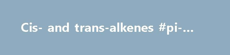 Cis- and trans-alkenes #pi-bond http://uganda.remmont.com/cis-and-trans-alkenes-pi-bond/  Basic IUPAC Organic Nomenclature Cis- and trans- terminology If alkenes have two different substituents at each end of the C=C then they can exist as stereoisomers (as geometric isomers ). This is because there is restricted rotation of the double bond due to the pi bond which means they don't readily interconvert. Examples: all terminal alkenes i.e. those with a C=CH2 unit can not exist as cis- and…