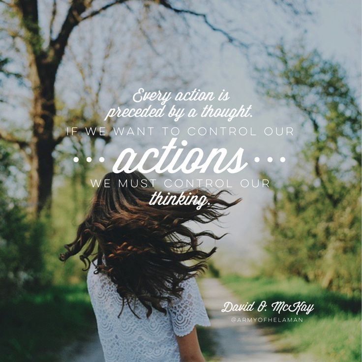 Every action is preceded by a thought. If we want to be able to control our actions we must control our thoughts. -David O. Mckay