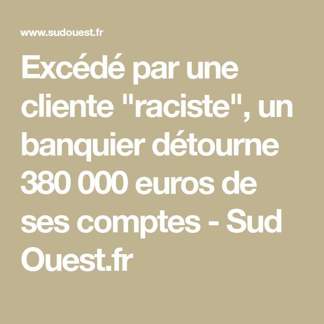 """Excédé par une cliente """"raciste"""", un banquier détourne 380 000 euros de ses comptes - Sud Ouest.fr"""