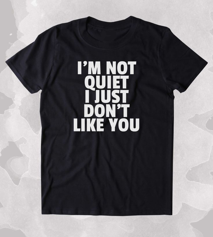I'm Not Quiet I Just Don't Like You Shirt Funny Sarcastic Anti Social Sarcasm Attitude Clothing Tumblr T-shirt