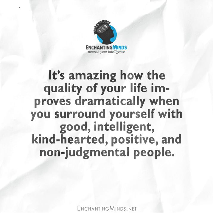 It's amazing how the quality of your life improves dramatically when you surround yourself with good, intelligent, kind-hearted, positive, and non-judgmental people.