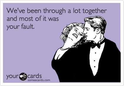 Free, Family Ecard: We've been through a lot together and most of it was your fault.