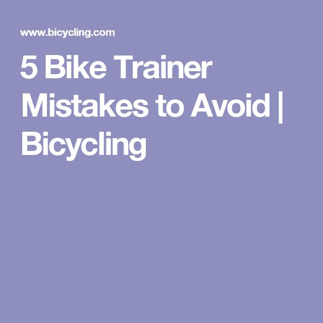 5 Bike Trainer Mistakes to Avoid   Bicycling