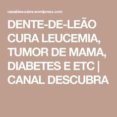 DENTE-DE-LEÃO CURA LEUCEMIA, TUMOR DE MAMA, DIABETES E ETC   CANAL DESCUBRA