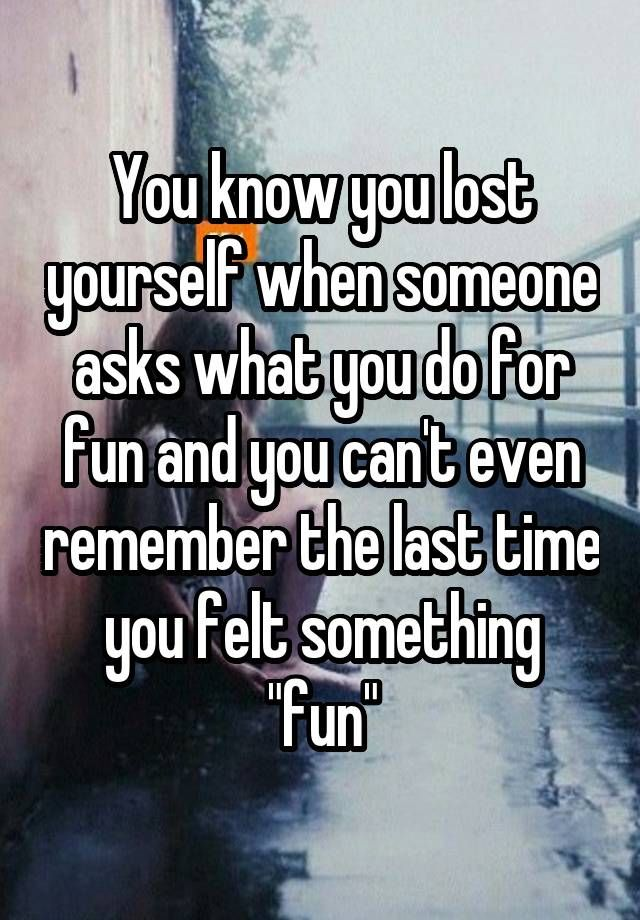 """You know you lost yourself when someone asks what you do for fun and you can't even remember the last time you felt something ""fun"""""
